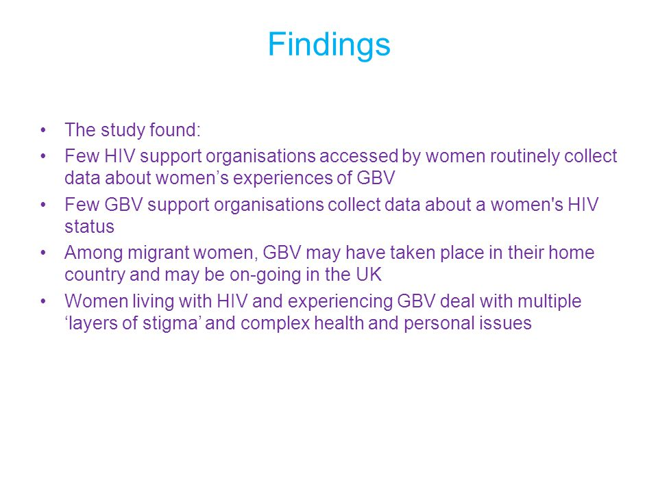 Findings The study found: Few HIV support organisations accessed by women routinely collect data about women's experiences of GBV Few GBV support organisations collect data about a women s HIV status Among migrant women, GBV may have taken place in their home country and may be on-going in the UK Women living with HIV and experiencing GBV deal with multiple 'layers of stigma' and complex health and personal issues
