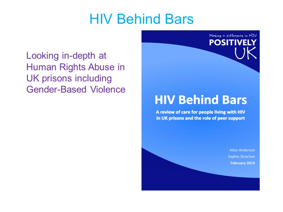 HIV Behind Bars Looking in-depth at Human Rights Abuse in UK prisons including Gender-Based Violence