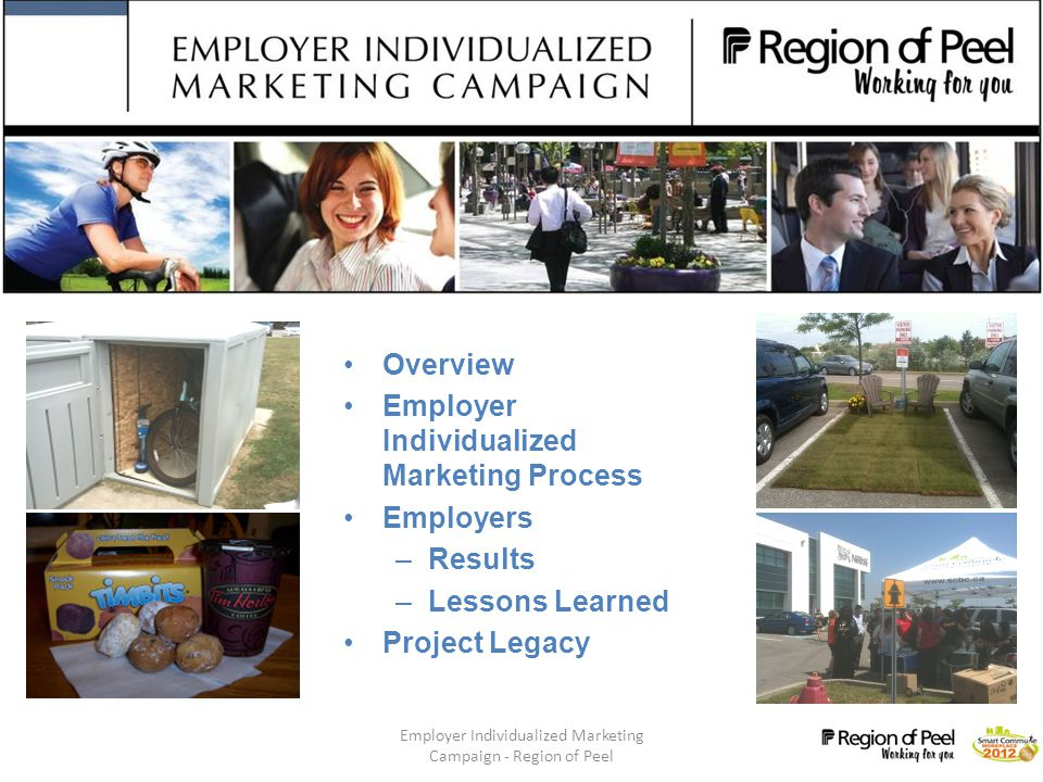 Employer Individualized Marketing Campaign - Region of Peel 3 Project Details Regional lead pilot within three distinct municipalities –Brampton, Caledon, and Mississauga Two phases –Phase 1: March 2010- November 2010 (Greater Toronto Airport Authority, Hatch and Region of Peel –Phase 2: March 2011- November 2011 (Mars Canada, Nestle and Town of Caledon)