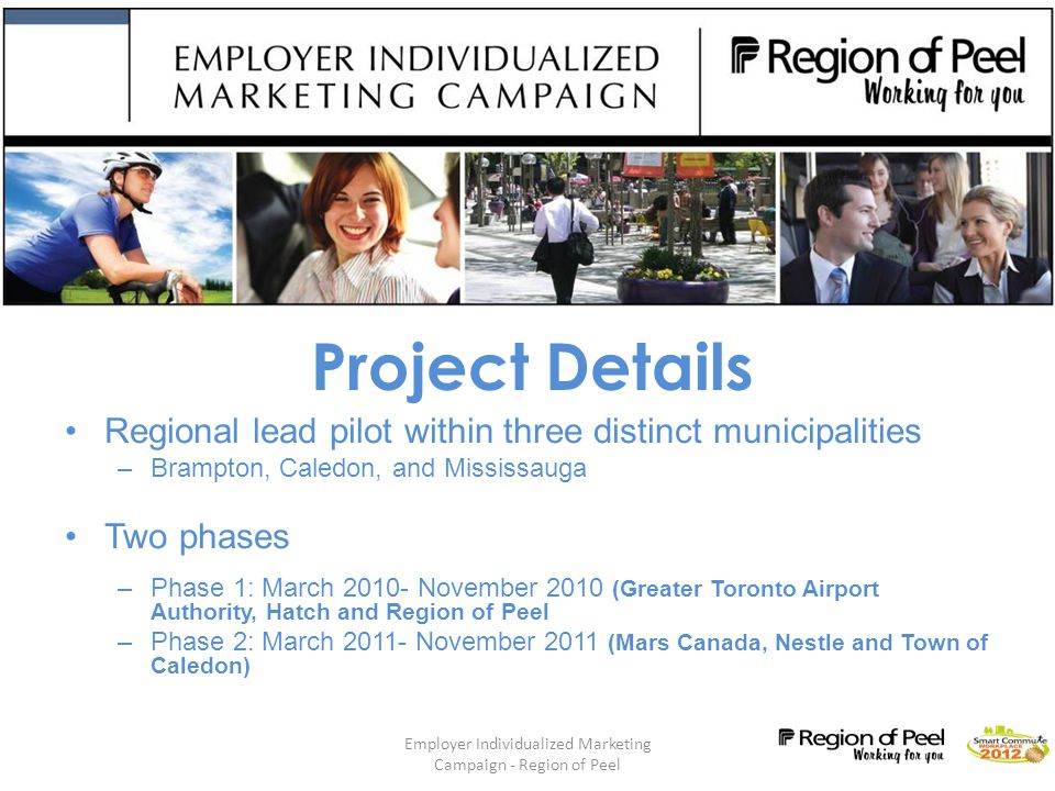 Employer Individualized Marketing Campaign - Region of Peel 4 Project Goals Test a community-based social marketing (CBSM) strategy within the workplace –Create measurable shifts towards sustainable commuter behaviour –Identify best employer scenario to apply intervention method