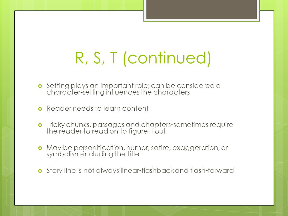 R, S, T (continued)  Setting plays an important role; can be considered a character-setting influences the characters  Reader needs to learn content  Tricky chunks, passages and chapters-sometimes require the reader to read on to figure it out  May be personification, humor, satire, exaggeration, or symbolism-including the title  Story line is not always linear-flashback and flash-forward