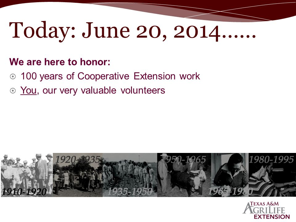 We are here to honor:  100 years of Cooperative Extension work  You, our very valuable volunteers Today: June 20, 2014……