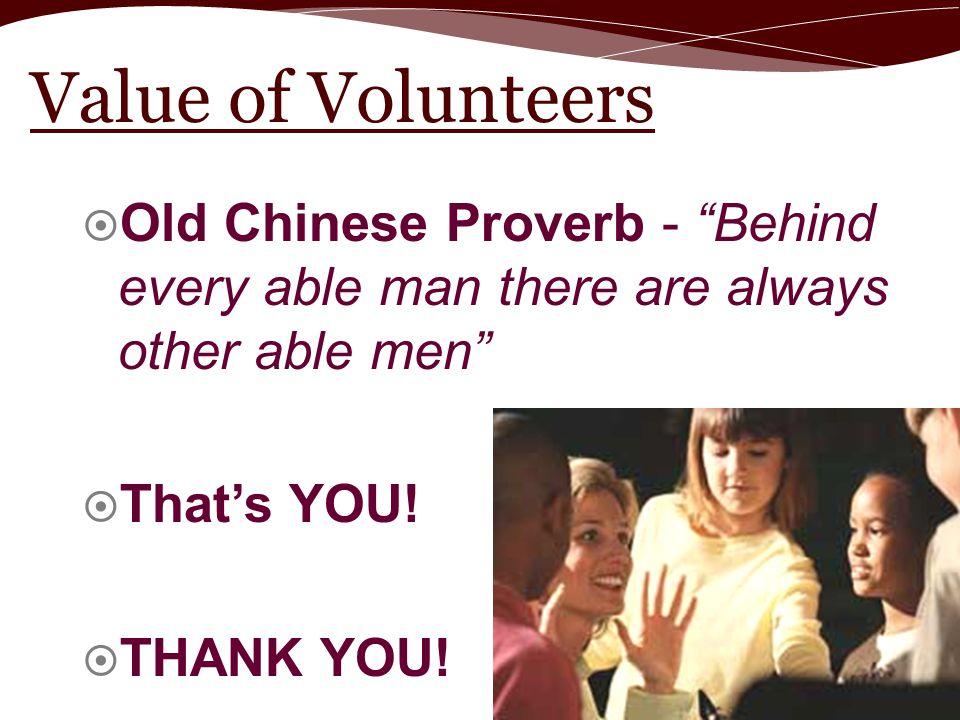 "Value of Volunteers  Old Chinese Proverb - ""Behind every able man there are always other able men""  That's YOU!  THANK YOU!"