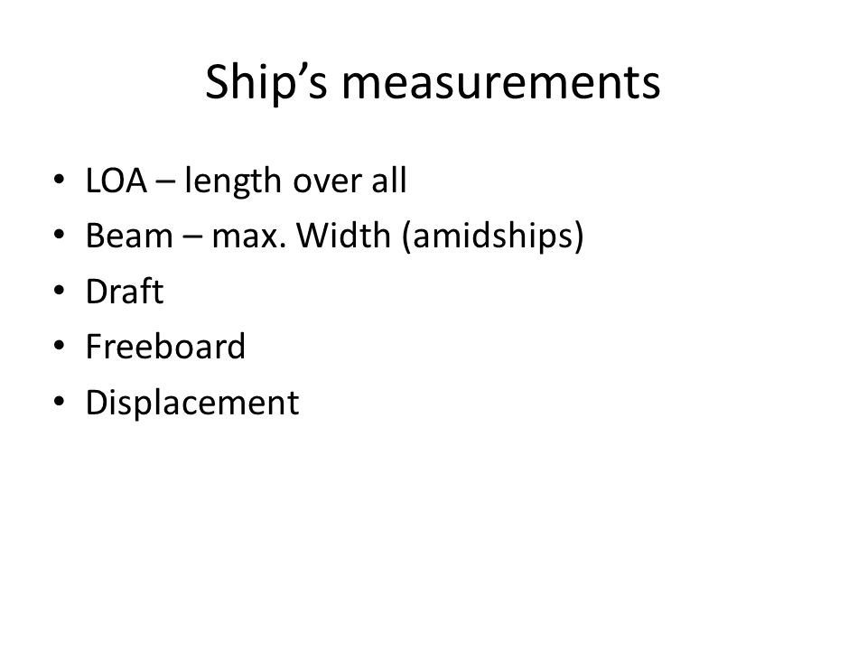 Ship's measurements LOA – length over all Beam – max. Width (amidships) Draft Freeboard Displacement
