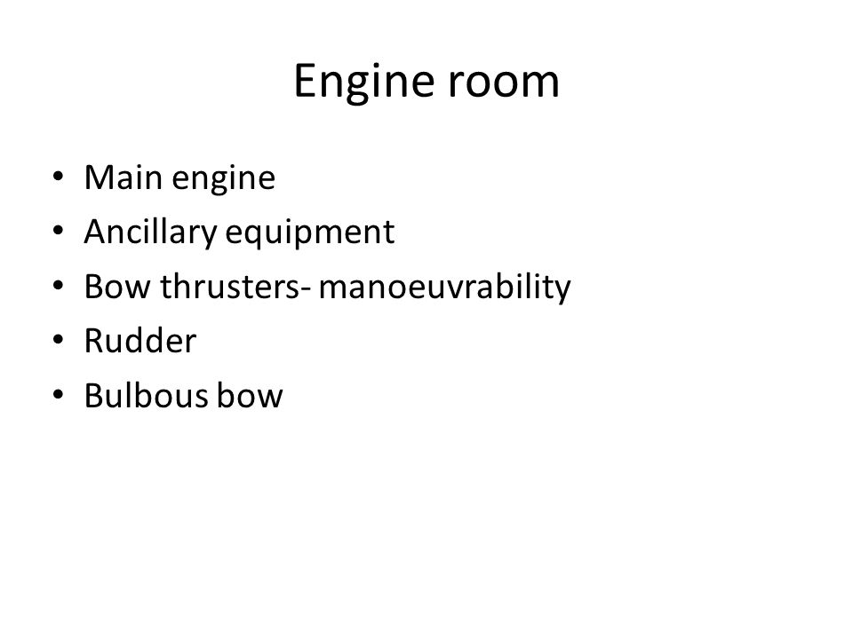 Engine room Main engine Ancillary equipment Bow thrusters- manoeuvrability Rudder Bulbous bow