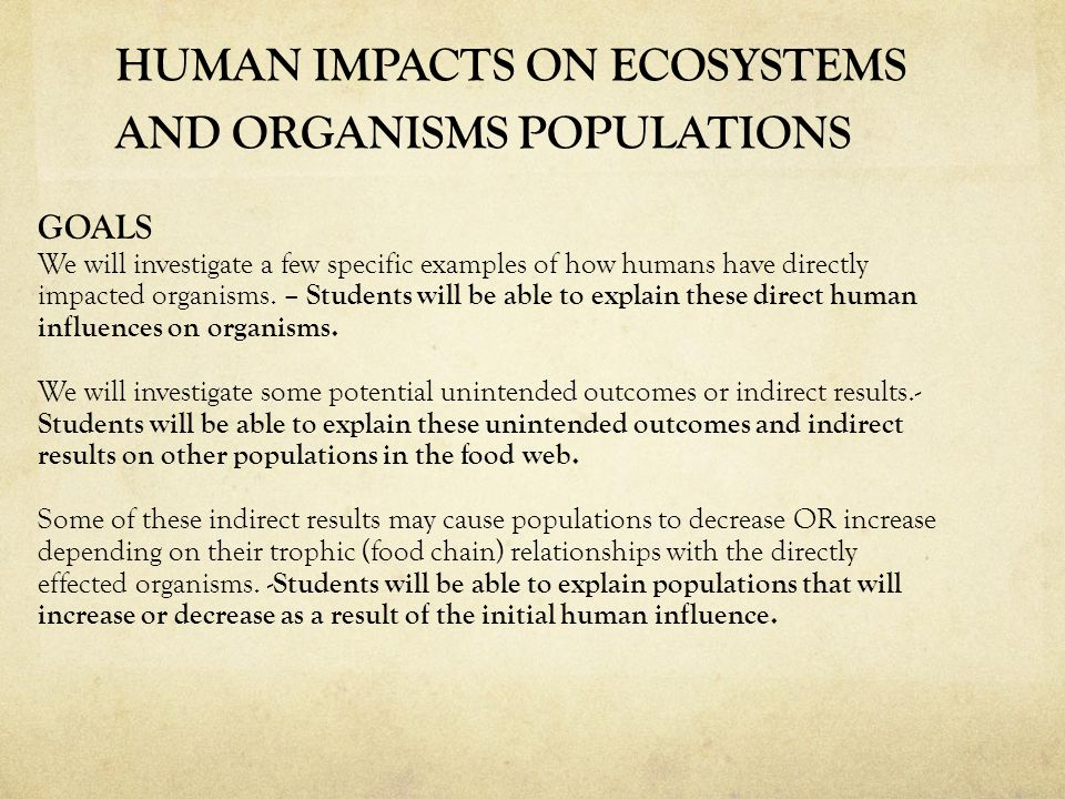 HUMAN IMPACTS ON ECOSYSTEMS AND ORGANISMS POPULATIONS GOALS We will investigate a few specific examples of how humans have directly impacted organisms