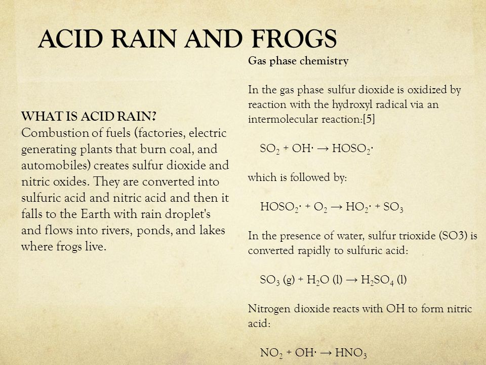 WHAT IS ACID RAIN? Combustion of fuels (factories, electric generating plants that burn coal, and automobiles) creates sulfur dioxide and nitric oxide