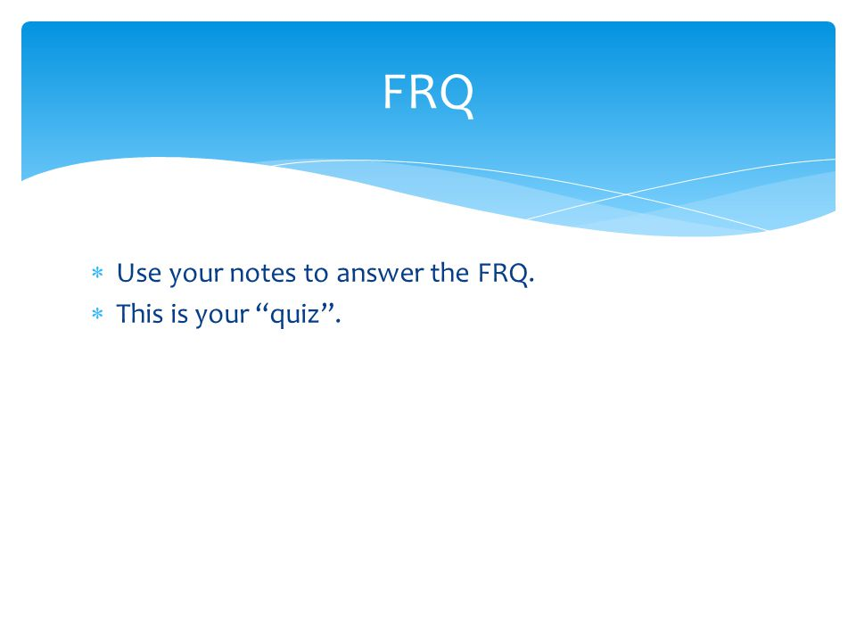  Use your notes to answer the FRQ.  This is your quiz . FRQ