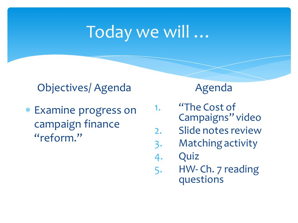 Today we will … Objectives/ Agenda  Examine progress on campaign finance reform. Agenda 1. The Cost of Campaigns video 2.Slide notes review 3.Matching activity 4.Quiz 5.HW- Ch.