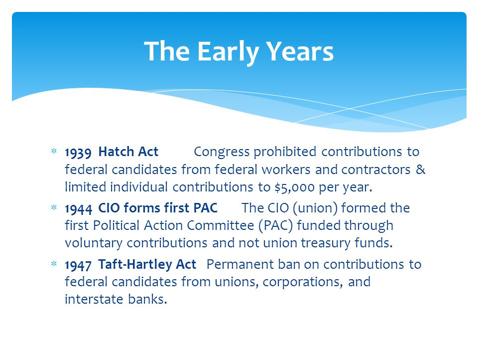  1939Hatch ActCongress prohibited contributions to federal candidates from federal workers and contractors & limited individual contributions to $5,000 per year.