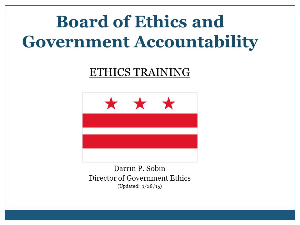 Board of Ethics and Government Accountability ETHICS TRAINING Presented by: Darrin P. Sobin Director of Government Ethics (Updated: 1/28/15)