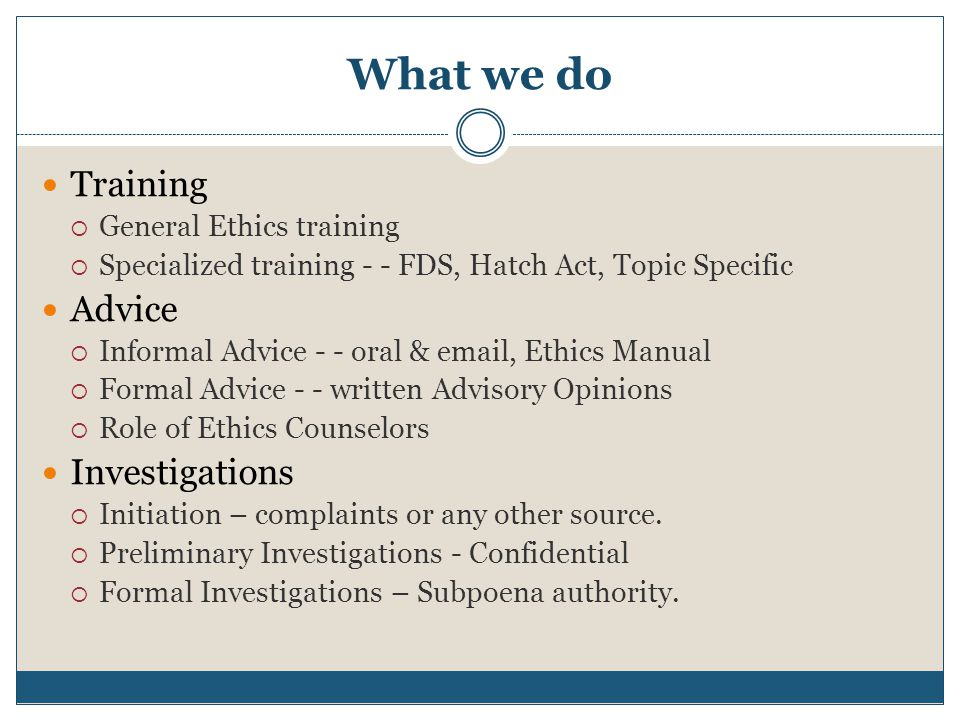 What we do Training  General Ethics training  Specialized training - - FDS, Hatch Act, Topic Specific Advice  Informal Advice - - oral & email, Eth