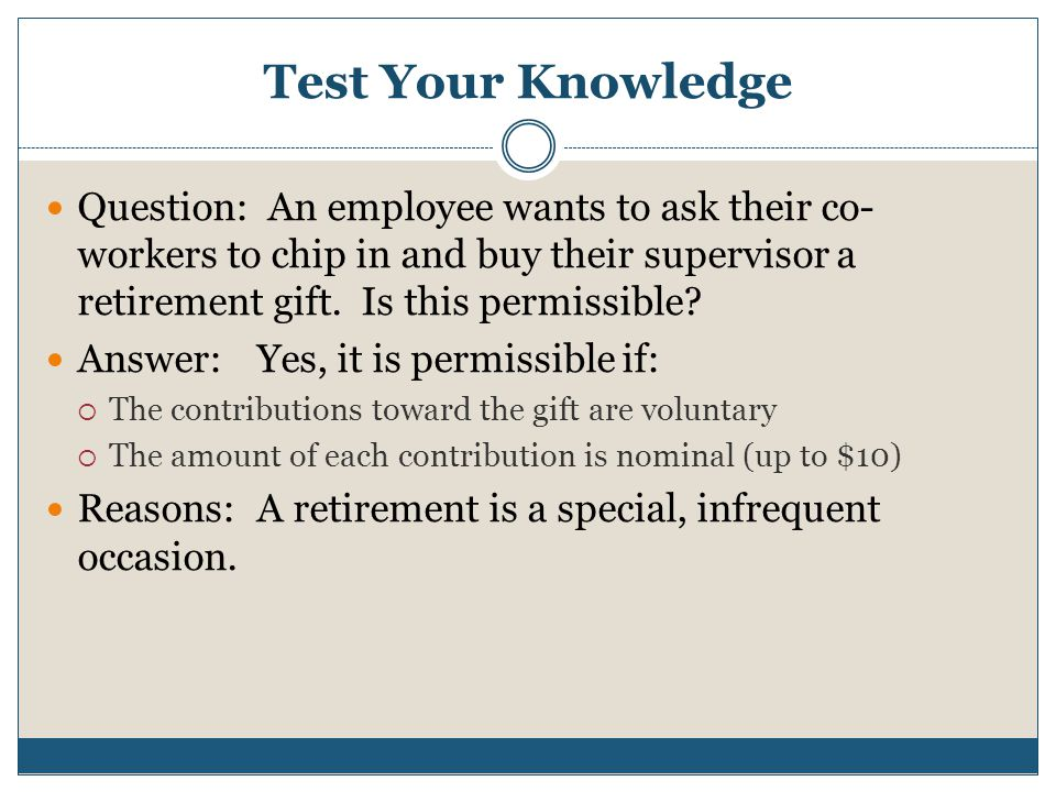 Test Your Knowledge Question: An employee wants to ask their co- workers to chip in and buy their supervisor a retirement gift. Is this permissible? A