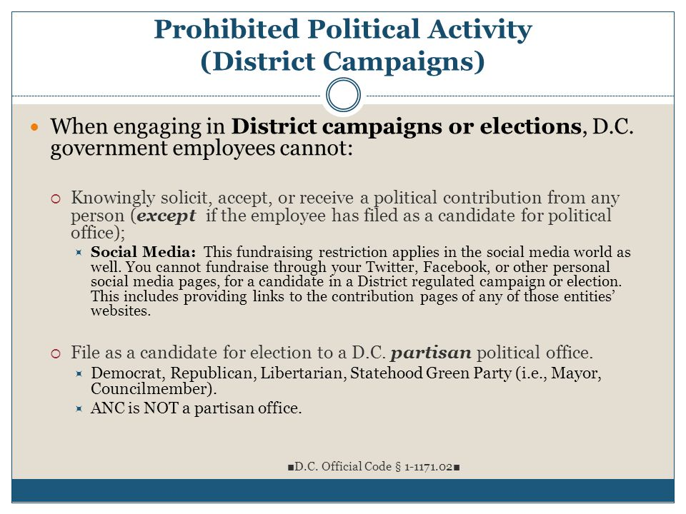 Prohibited Political Activity (District Campaigns) When engaging in District campaigns or elections, D.C. government employees cannot:  Knowingly sol