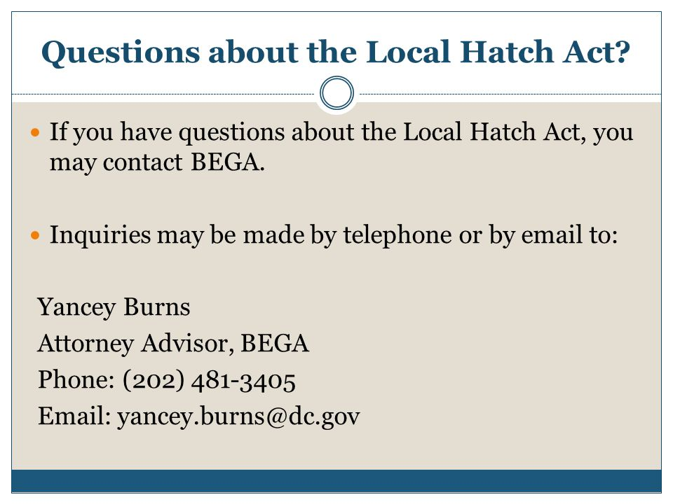 Questions about the Local Hatch Act? If you have questions about the Local Hatch Act, you may contact BEGA. Inquiries may be made by telephone or by e