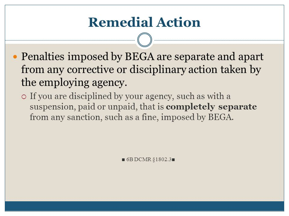 Remedial Action Penalties imposed by BEGA are separate and apart from any corrective or disciplinary action taken by the employing agency.  If you ar