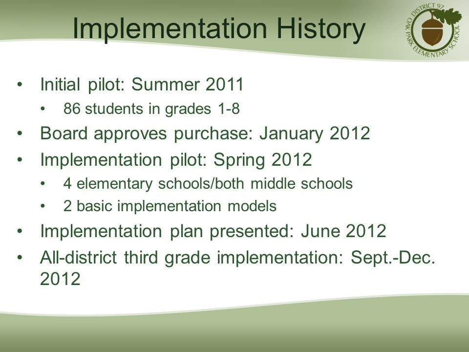 Implementation History Initial pilot: Summer 2011 86 students in grades 1-8 Board approves purchase: January 2012 Implementation pilot: Spring 2012 4 elementary schools/both middle schools 2 basic implementation models Implementation plan presented: June 2012 All-district third grade implementation: Sept.-Dec.