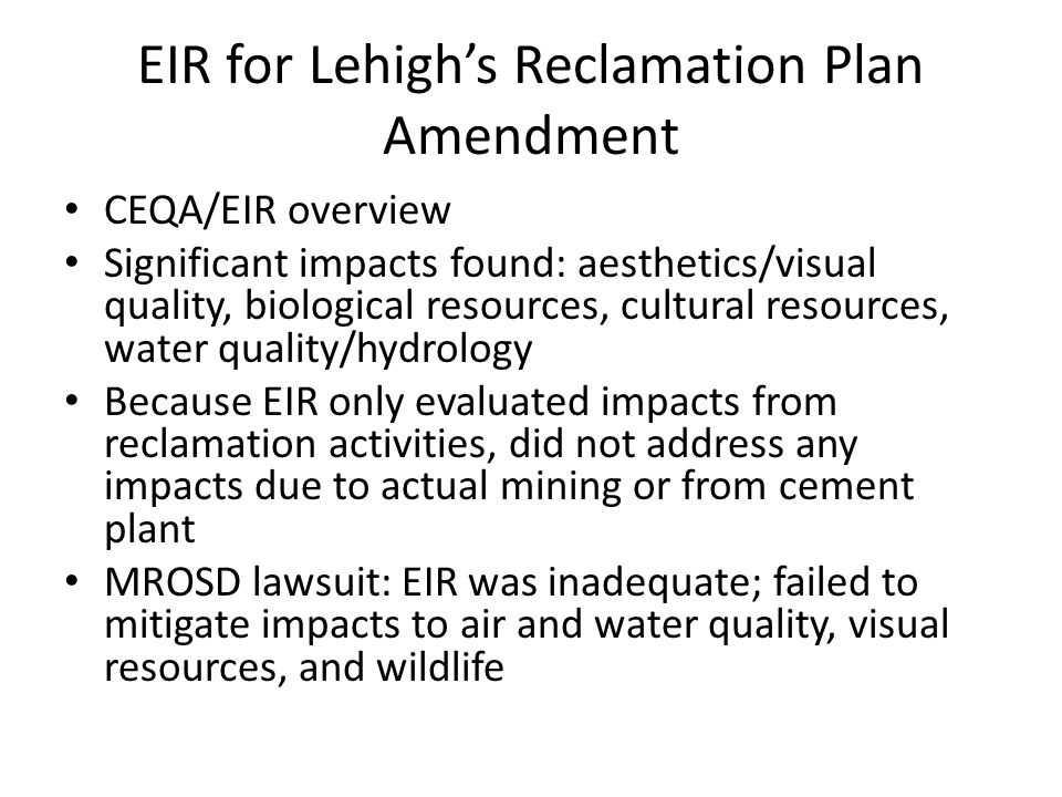 EIR for Lehigh's Reclamation Plan Amendment CEQA/EIR overview Significant impacts found: aesthetics/visual quality, biological resources, cultural resources, water quality/hydrology Because EIR only evaluated impacts from reclamation activities, did not address any impacts due to actual mining or from cement plant MROSD lawsuit: EIR was inadequate; failed to mitigate impacts to air and water quality, visual resources, and wildlife
