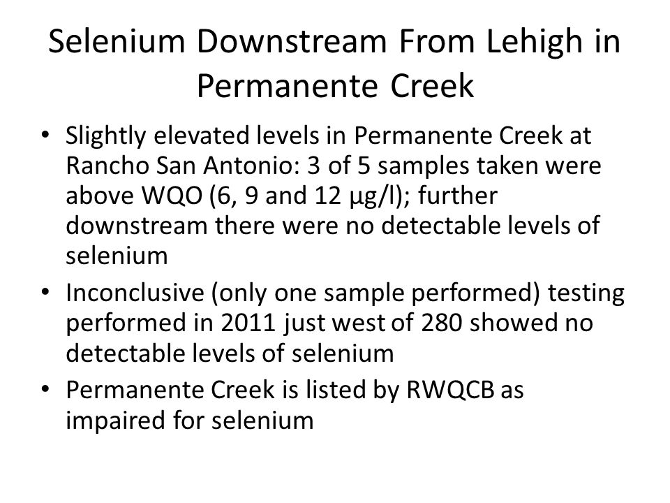 Selenium Downstream From Lehigh in Permanente Creek Slightly elevated levels in Permanente Creek at Rancho San Antonio: 3 of 5 samples taken were above WQO (6, 9 and 12 µg/l); further downstream there were no detectable levels of selenium Inconclusive (only one sample performed) testing performed in 2011 just west of 280 showed no detectable levels of selenium Permanente Creek is listed by RWQCB as impaired for selenium