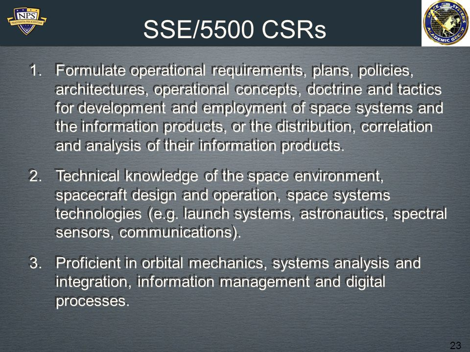 23 SSE/5500 CSRs 1.Formulate operational requirements, plans, policies, architectures, operational concepts, doctrine and tactics for development and employment of space systems and the information products, or the distribution, correlation and analysis of their information products.
