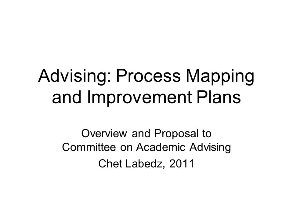 Advising: Process Mapping and Improvement Plans Overview and Proposal to Committee on Academic Advising Chet Labedz, 2011