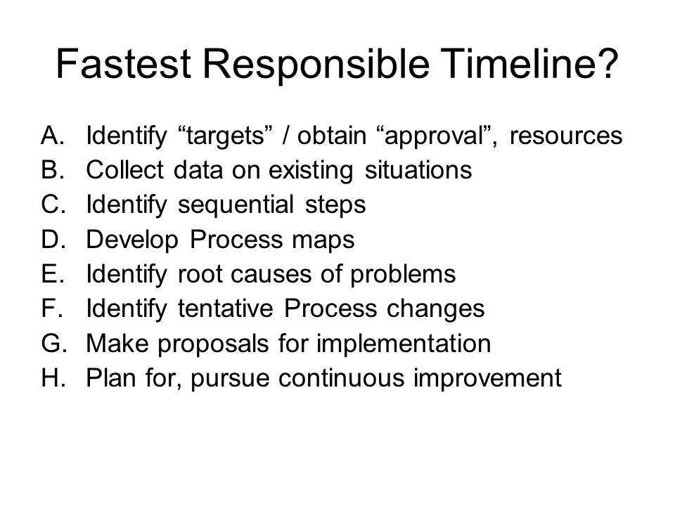 """Fastest Responsible Timeline? A.Identify """"targets"""" / obtain """"approval"""", resources B.Collect data on existing situations C.Identify sequential steps D."""