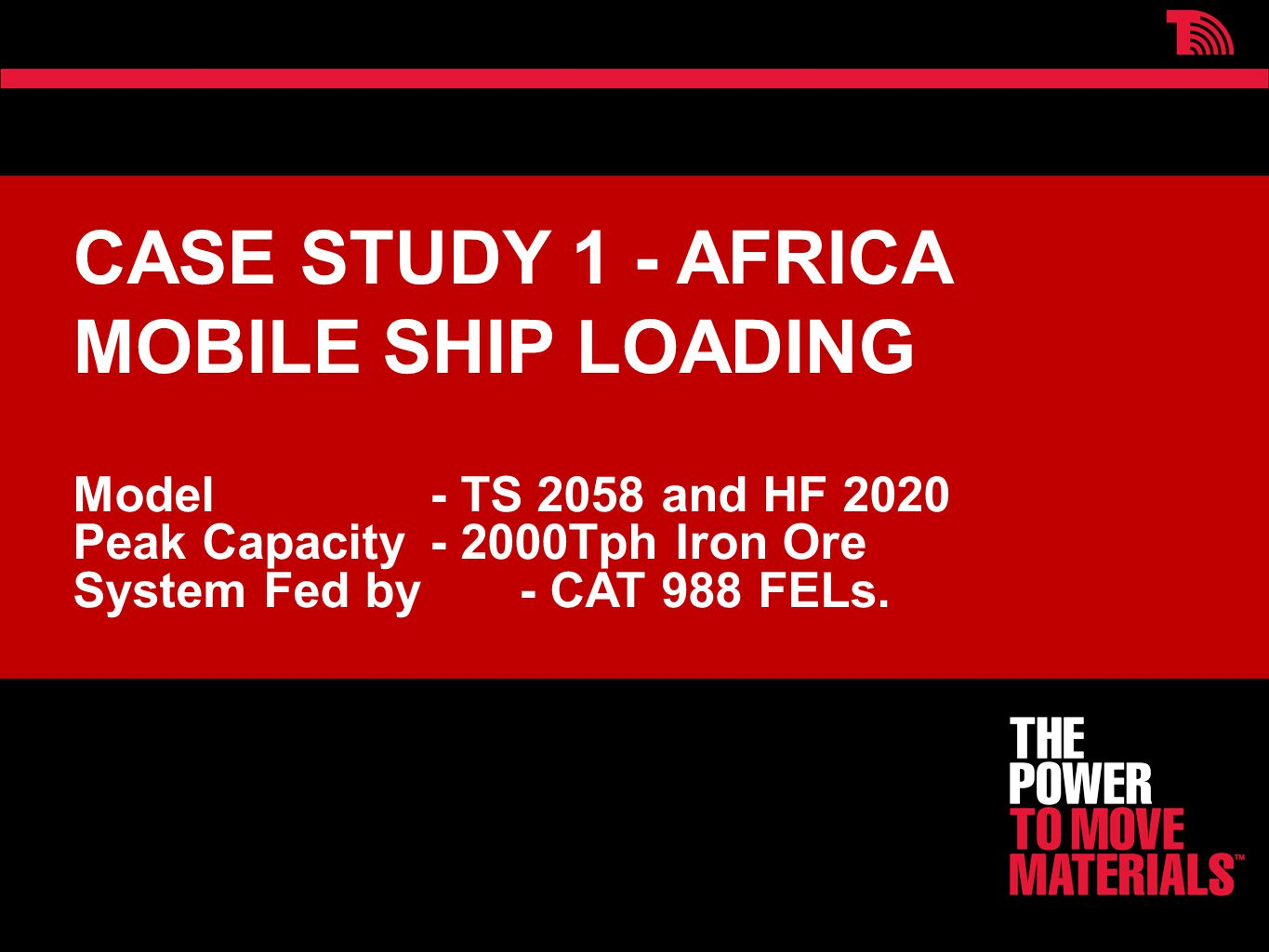 CASE STUDY 1 - AFRICA MOBILE SHIP LOADING Model - TS 2058 and HF 2020 Peak Capacity - 2000Tph Iron Ore System Fed by - CAT 988 FELs.