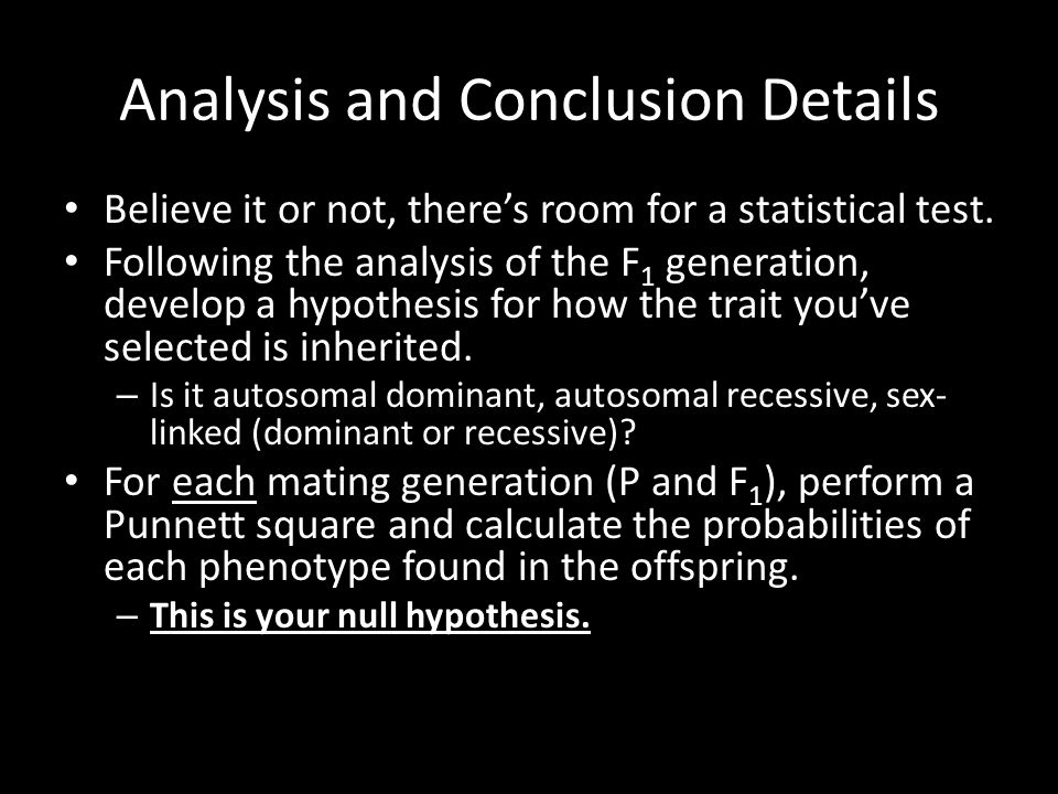 Analysis and Conclusion Details Believe it or not, there's room for a statistical test. Following the analysis of the F 1 generation, develop a hypoth