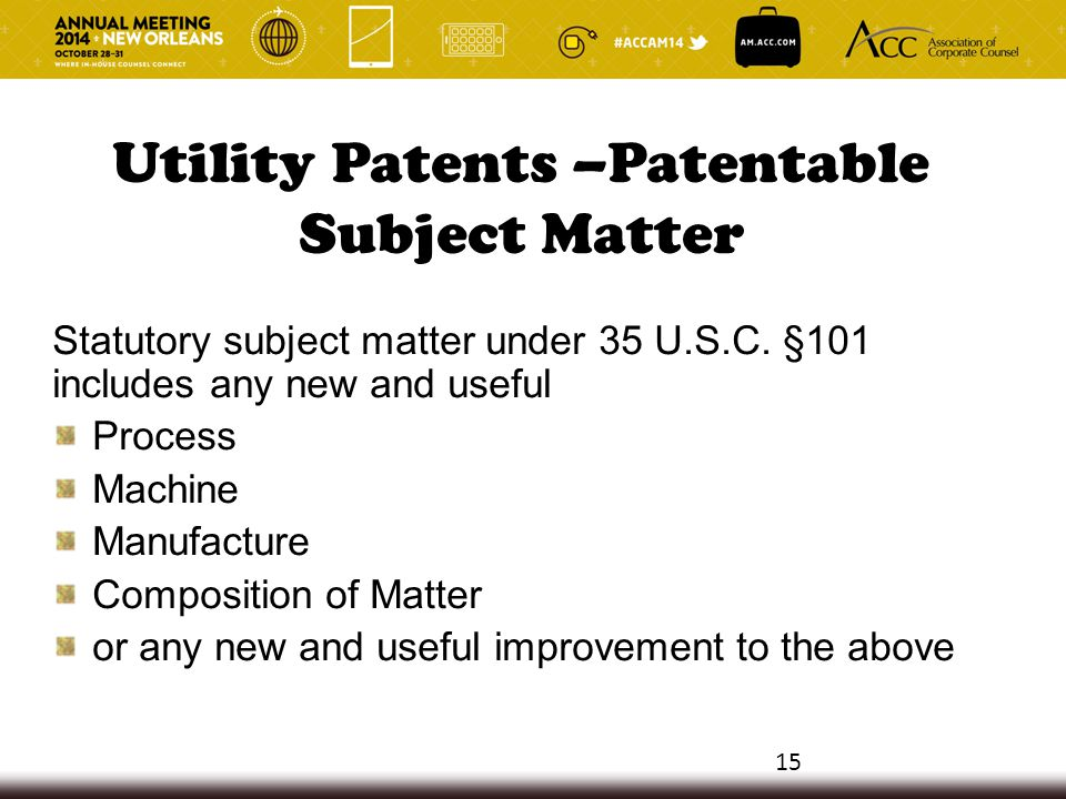 Utility Patents –Patentable Subject Matter Statutory subject matter under 35 U.S.C. §101 includes any new and useful Process Machine Manufacture Compo