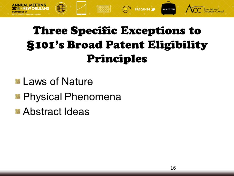 Three Specific Exceptions to §101's Broad Patent Eligibility Principles Laws of Nature Physical Phenomena Abstract Ideas 16