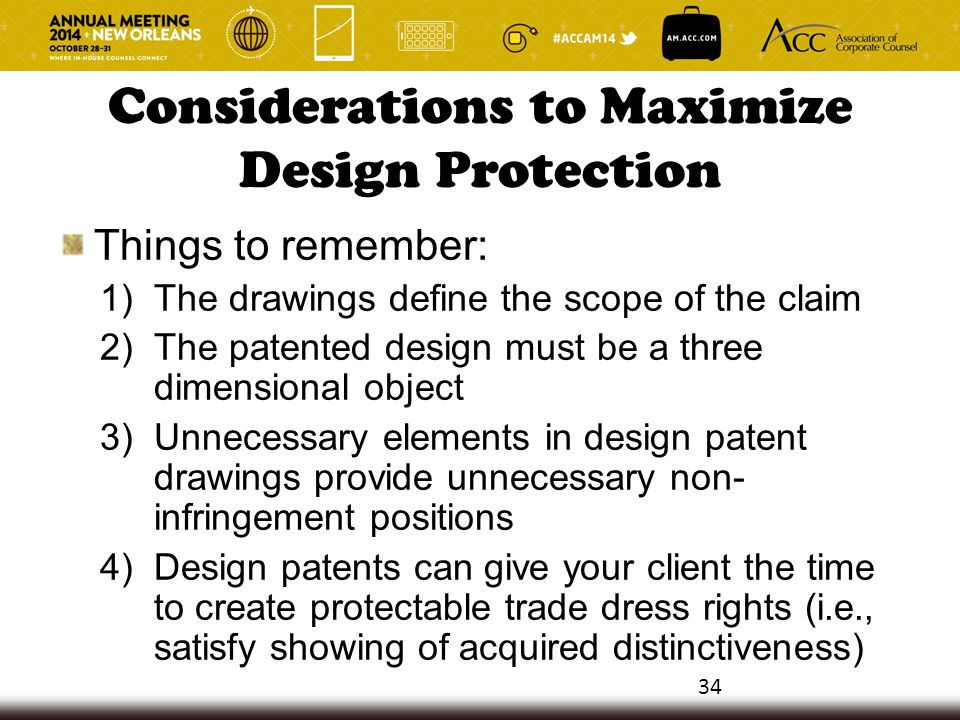 Considerations to Maximize Design Protection Things to remember: 1)The drawings define the scope of the claim 2)The patented design must be a three di