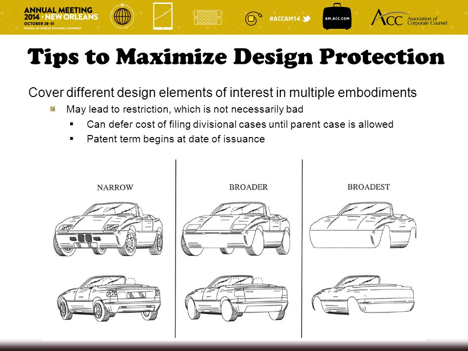 Tips to Maximize Design Protection Cover different design elements of interest in multiple embodiments May lead to restriction, which is not necessari