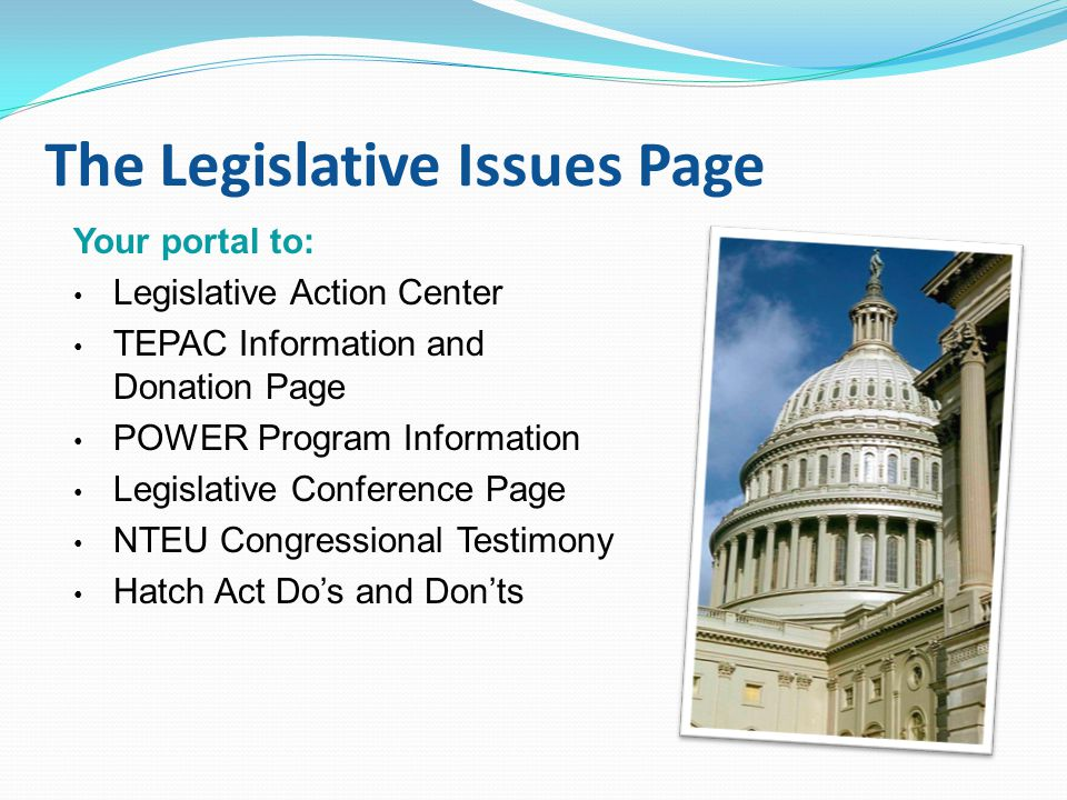 The Legislative Issues Page Your portal to: Legislative Action Center TEPAC Information and Donation Page POWER Program Information Legislative Conference Page NTEU Congressional Testimony Hatch Act Do's and Don'ts