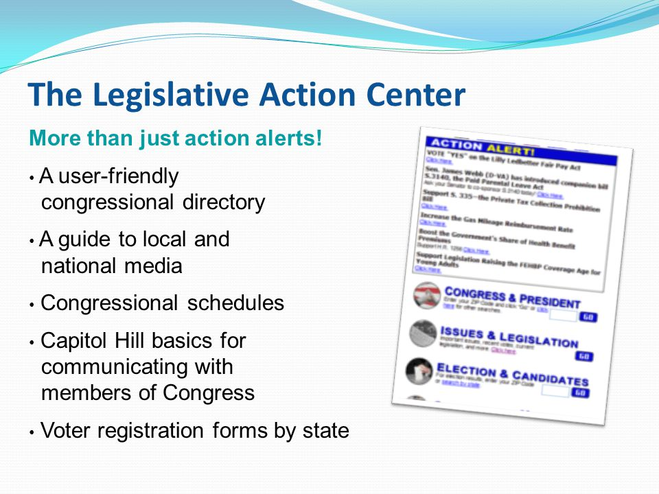 The Legislative Action Center More than just action alerts! A user-friendly congressional directory A guide to local and national media Congressional