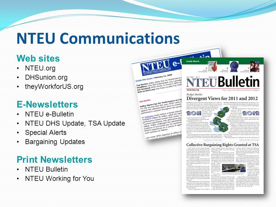 NTEU Communications Web sites NTEU.org DHSunion.org theyWorkforUS.org E-Newsletters NTEU e-Bulletin NTEU DHS Update, TSA Update Special Alerts Bargaining Updates Print Newsletters NTEU Bulletin NTEU Working for You