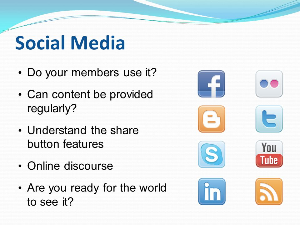 Social Media Do your members use it? Can content be provided regularly? Understand the share button features Online discourse Are you ready for the wo