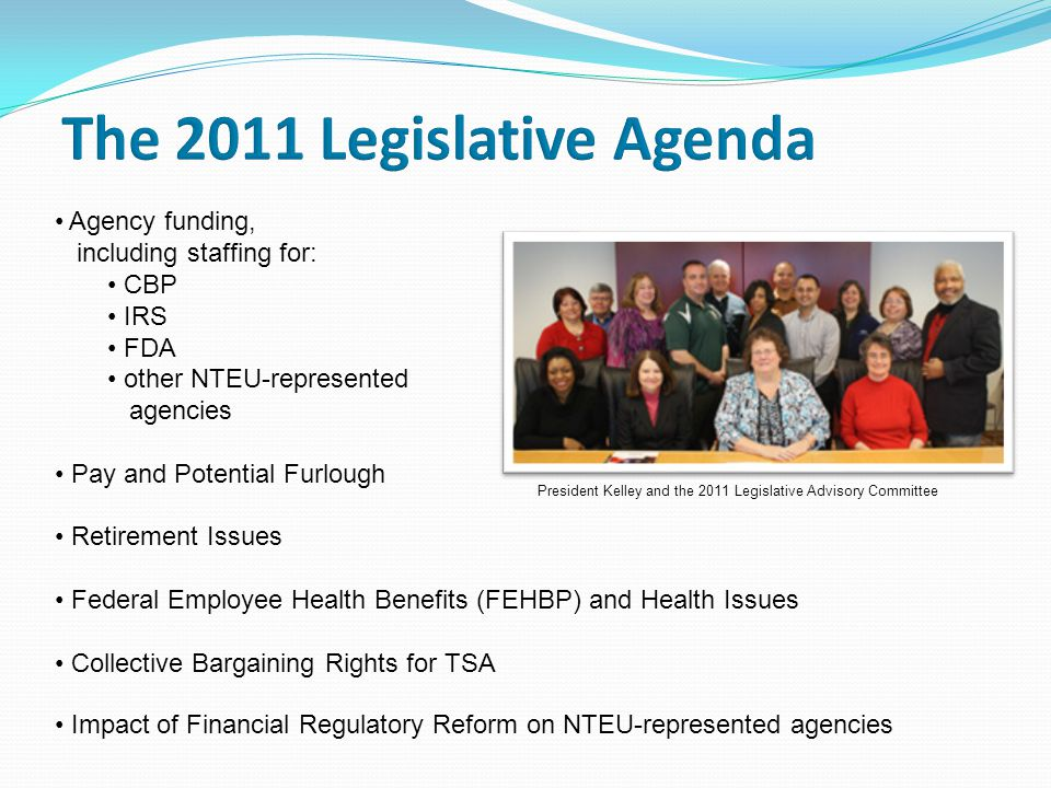 Agency funding, including staffing for: CBP IRS FDA other NTEU-represented agencies Pay and Potential Furlough Retirement Issues Federal Employee Health Benefits (FEHBP) and Health Issues Collective Bargaining Rights for TSA Impact of Financial Regulatory Reform on NTEU-represented agencies President Kelley and the 2011 Legislative Advisory Committee