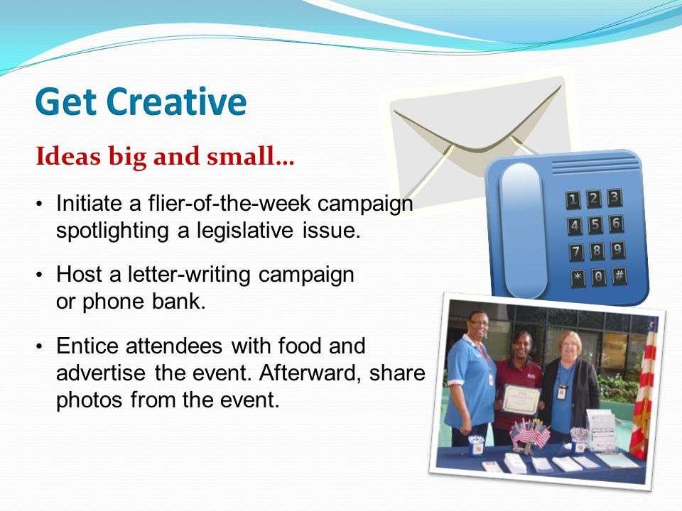 Ideas big and small… Initiate a flier-of-the-week campaign spotlighting a legislative issue.