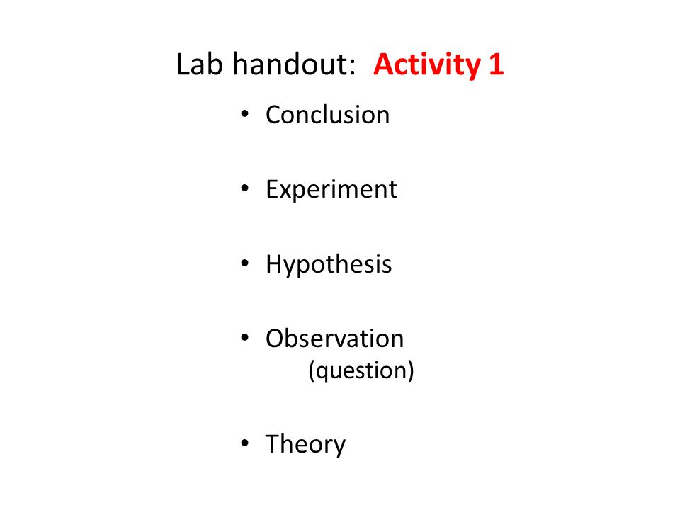 Lab handout: Activity 1 Conclusion Experiment Hypothesis Observation (question) Theory