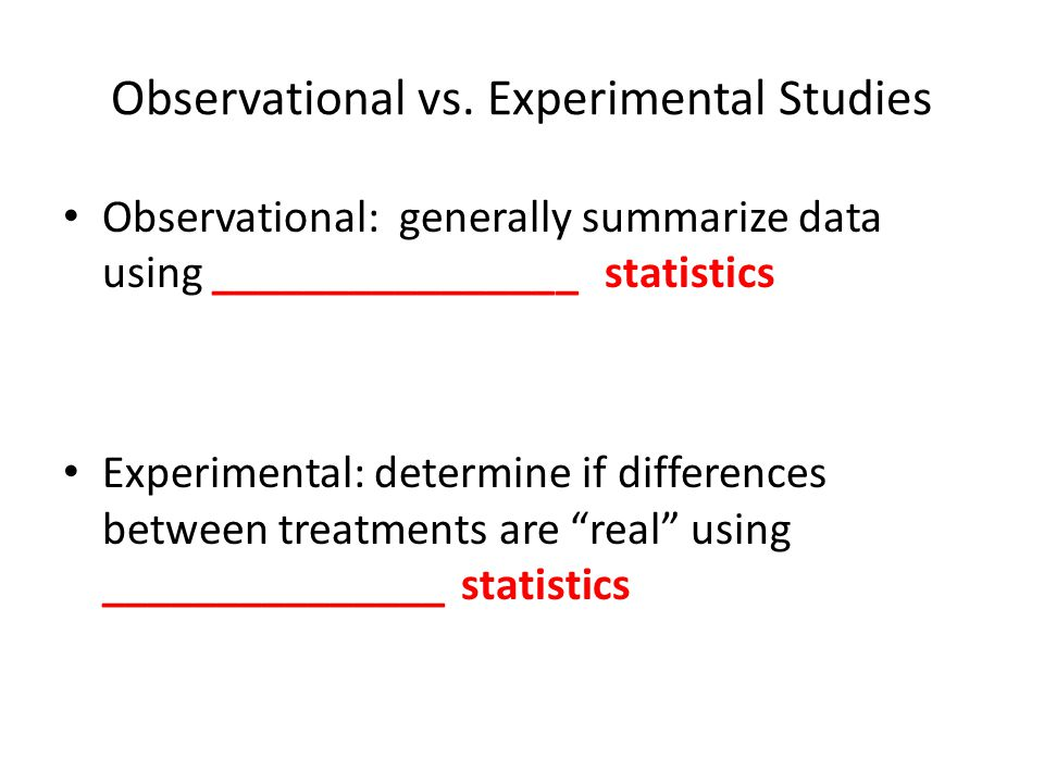Observational vs. Experimental Studies Observational: generally summarize data using ________________ statistics Experimental: determine if difference