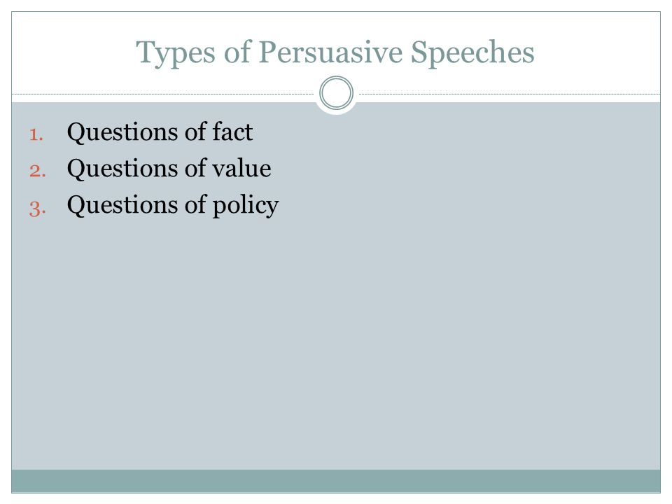 Types of Persuasive Speeches 1. Questions of fact 2. Questions of value 3. Questions of policy