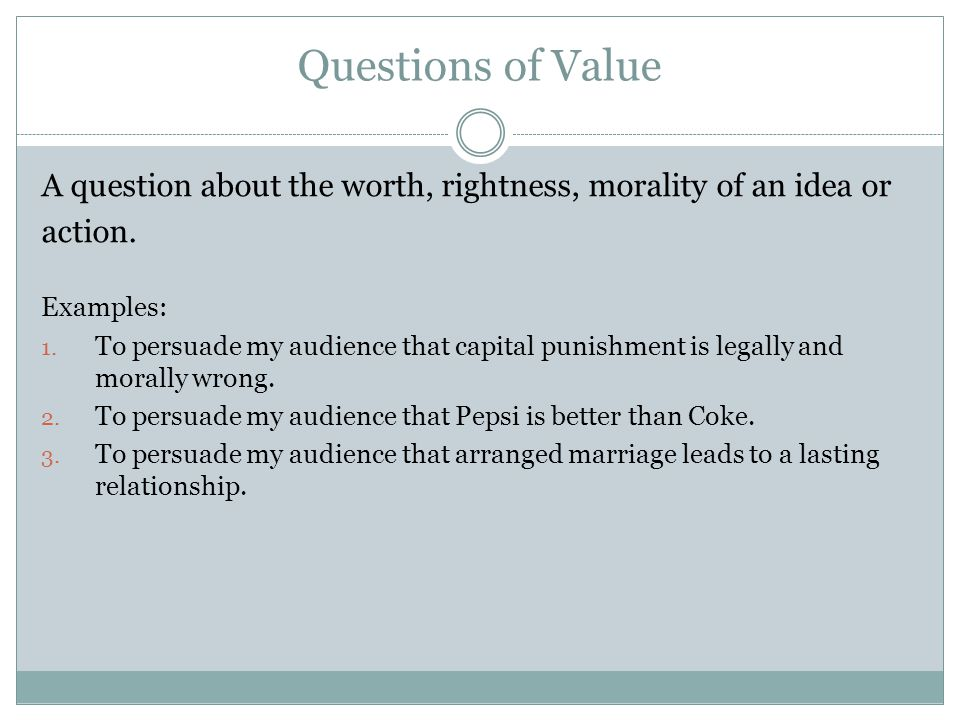 Questions of Value A question about the worth, rightness, morality of an idea or action. Examples: 1. To persuade my audience that capital punishment