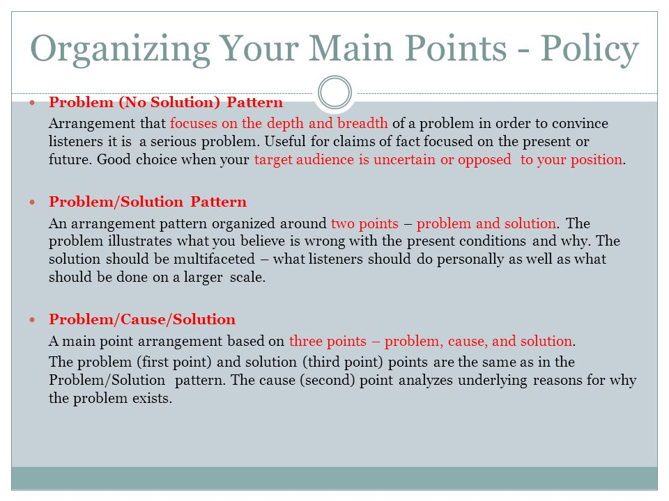 Organizing Your Main Points - Policy Problem (No Solution) Pattern Arrangement that focuses on the depth and breadth of a problem in order to convince