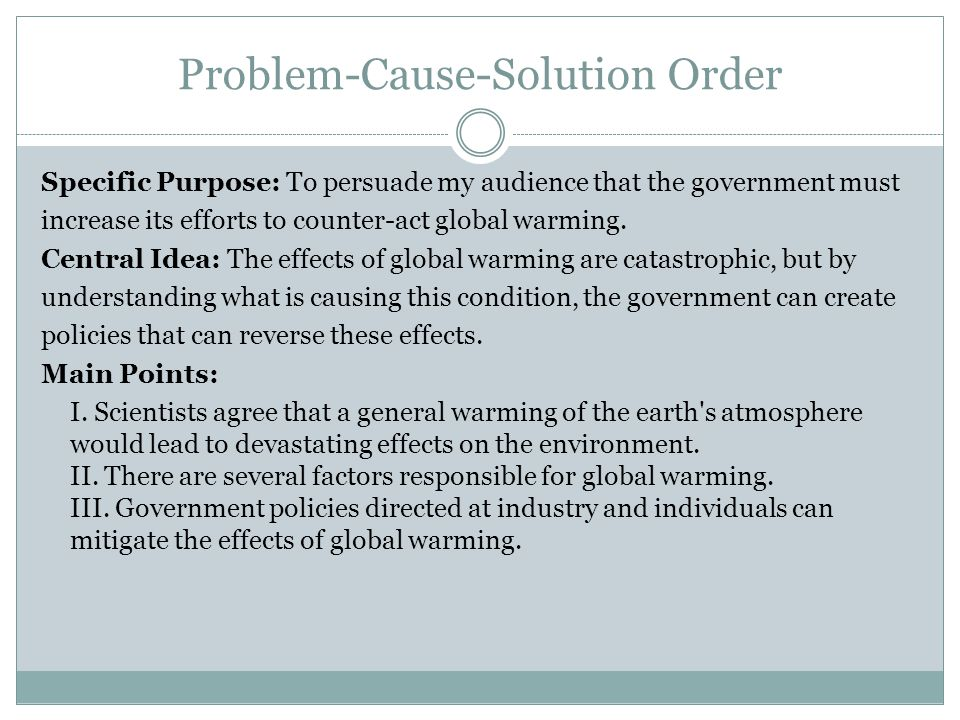 Problem-Cause-Solution Order Specific Purpose: To persuade my audience that the government must increase its efforts to counter-act global warming. Ce