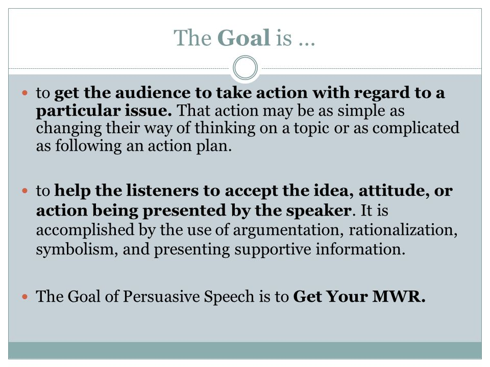 The Goal is … to get the audience to take action with regard to a particular issue. That action may be as simple as changing their way of thinking on