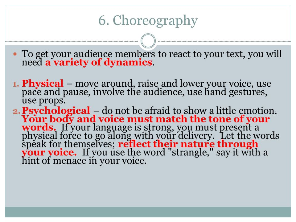 6. Choreography To get your audience members to react to your text, you will need a variety of dynamics. 1. Physical – move around, raise and lower yo
