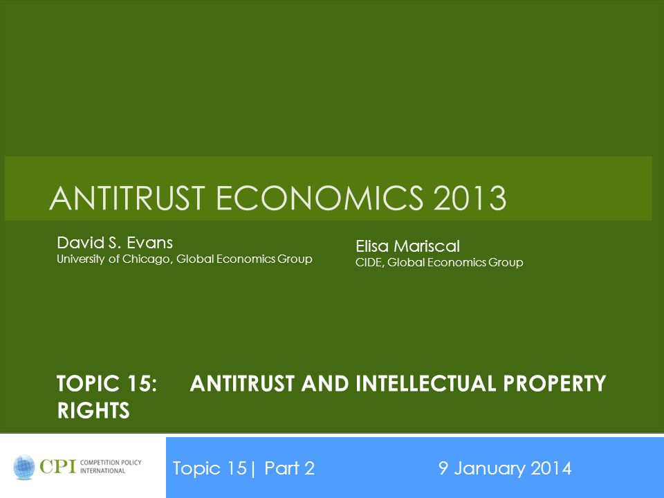 TOPIC 15:ANTITRUST AND INTELLECTUAL PROPERTY RIGHTS Topic 15| Part 29 January 2014 Date ANTITRUST ECONOMICS 2013 David S.
