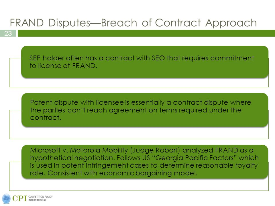 23 FRAND Disputes—Breach of Contract Approach SEP holder often has a contract with SEO that requires commitment to license at FRAND.