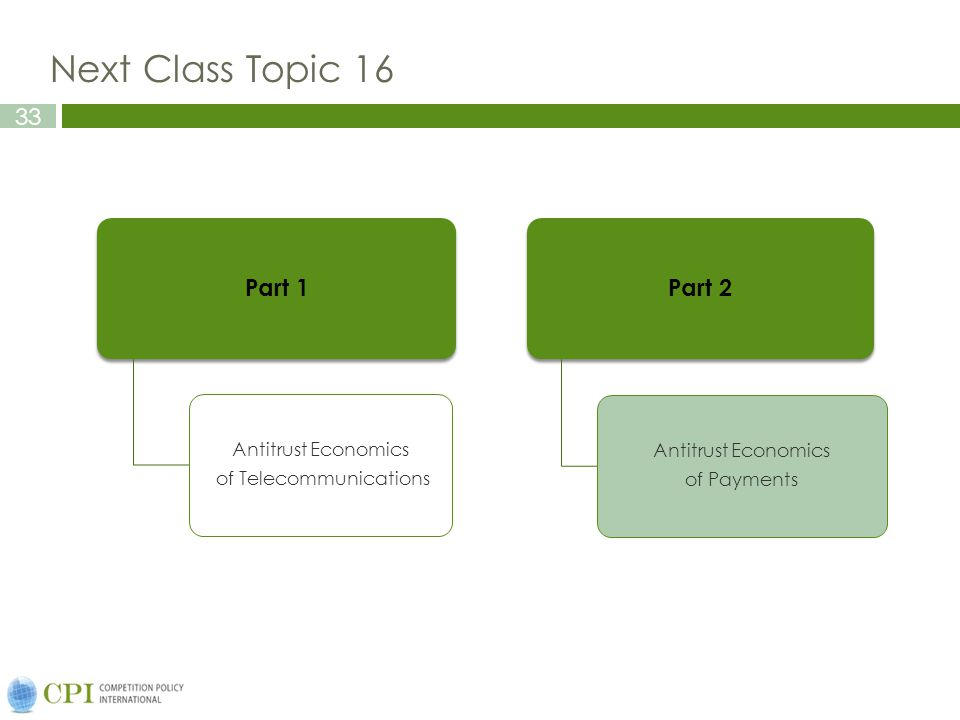 33 Next Class Topic 16 Part 1 Antitrust Economics of Telecommunications Part 2 Antitrust Economics of Payments