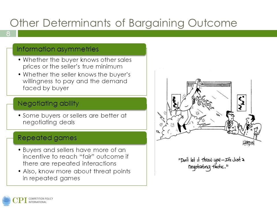 8 Other Determinants of Bargaining Outcome Whether the buyer knows other sales prices or the seller's true minimum Whether the seller knows the buyer's willingness to pay and the demand faced by buyer Information asymmetries Some buyers or sellers are better at negotiating deals Negotiating ability Buyers and sellers have more of an incentive to reach fair outcome if there are repeated interactions Also, know more about threat points in repeated games Repeated games